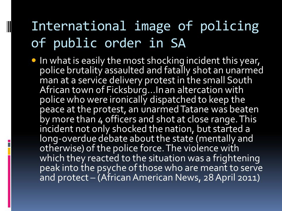 International image of policing of public order in SA In what is easily the most shocking incident this year, police brutality assaulted and fatally shot an unarmed man at a service delivery protest in the small South African town of Ficksburg…In an altercation with police who were ironically dispatched to keep the peace at the protest, an unarmed Tatane was beaten by more than 4 officers and shot at close range.