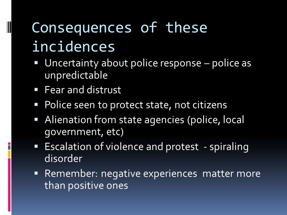 Consequences of these incidences  Uncertainty about police response – police as unpredictable  Fear and distrust  Police seen to protect state, not citizens  Alienation from state agencies (police, local government, etc)  Escalation of violence and protest - spiraling disorder  Remember: negative experiences matter more than positive ones
