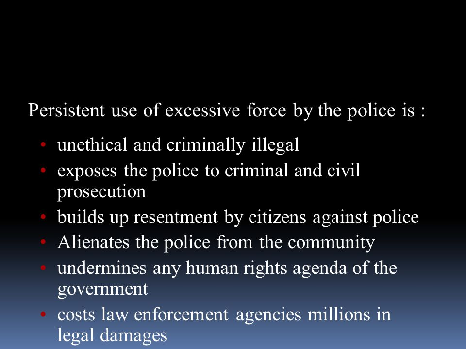 Persistent use of excessive force by the police is : unethical and criminally illegal exposes the police to criminal and civil prosecution builds up resentment by citizens against police Alienates the police from the community undermines any human rights agenda of the government costs law enforcement agencies millions in legal damages