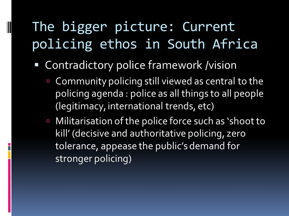 The bigger picture: Current policing ethos in South Africa  Contradictory police framework /vision  Community policing still viewed as central to the policing agenda : police as all things to all people (legitimacy, international trends, etc)  Militarisation of the police force such as 'shoot to kill' (decisive and authoritative policing, zero tolerance, appease the public's demand for stronger policing)