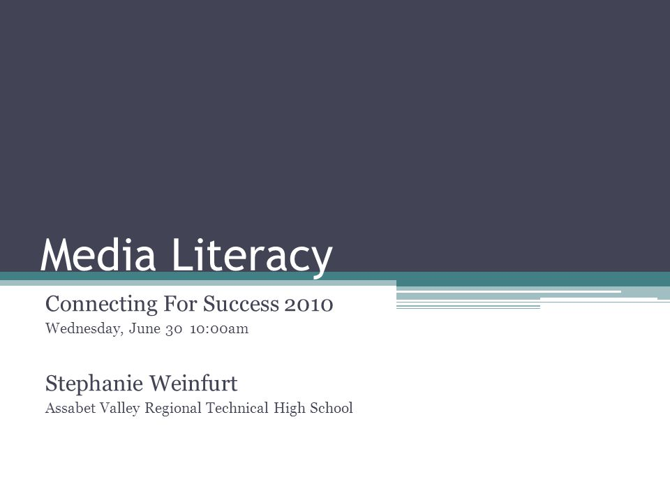 Media Literacy Connecting For Success 2010 Wednesday, June 30 10:00am Stephanie Weinfurt Assabet Valley Regional Technical High School