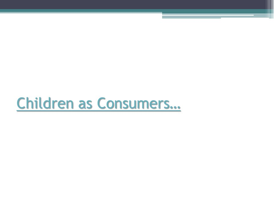 Children as Consumers… Children as Consumers…