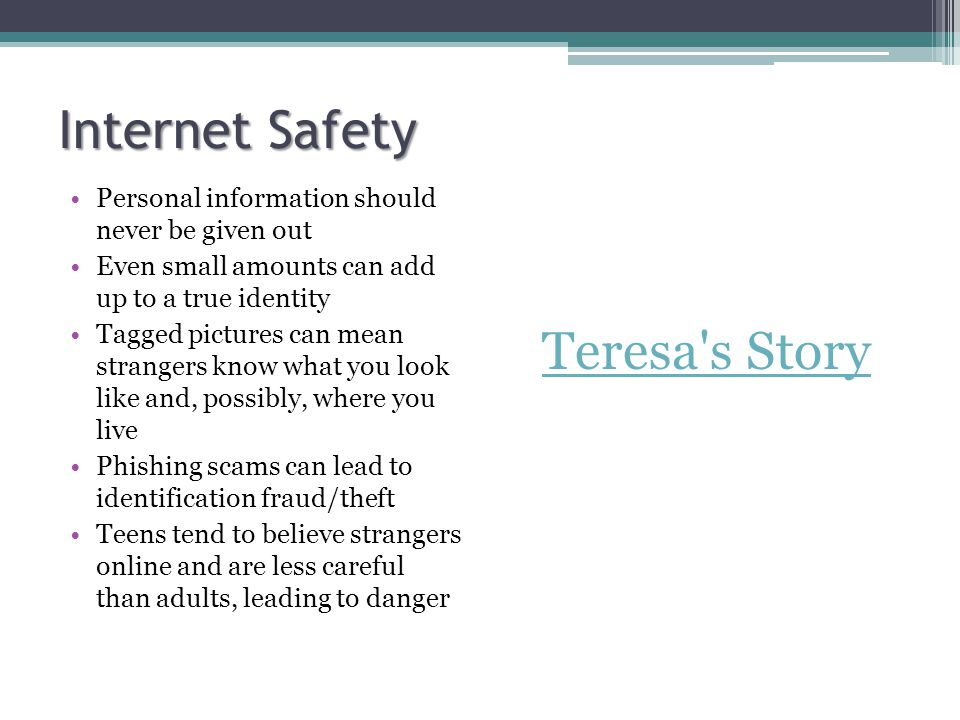 Internet Safety Personal information should never be given out Even small amounts can add up to a true identity Tagged pictures can mean strangers know what you look like and, possibly, where you live Phishing scams can lead to identification fraud/theft Teens tend to believe strangers online and are less careful than adults, leading to danger Teresa s Story