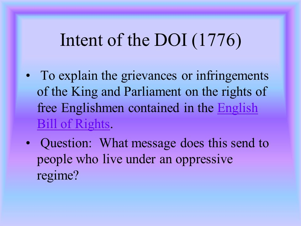 Intent of the DOI (1776) To explain the grievances or infringements of the King and Parliament on the rights of free Englishmen contained in the English Bill of Rights.English Bill of Rights Question: What message does this send to people who live under an oppressive regime