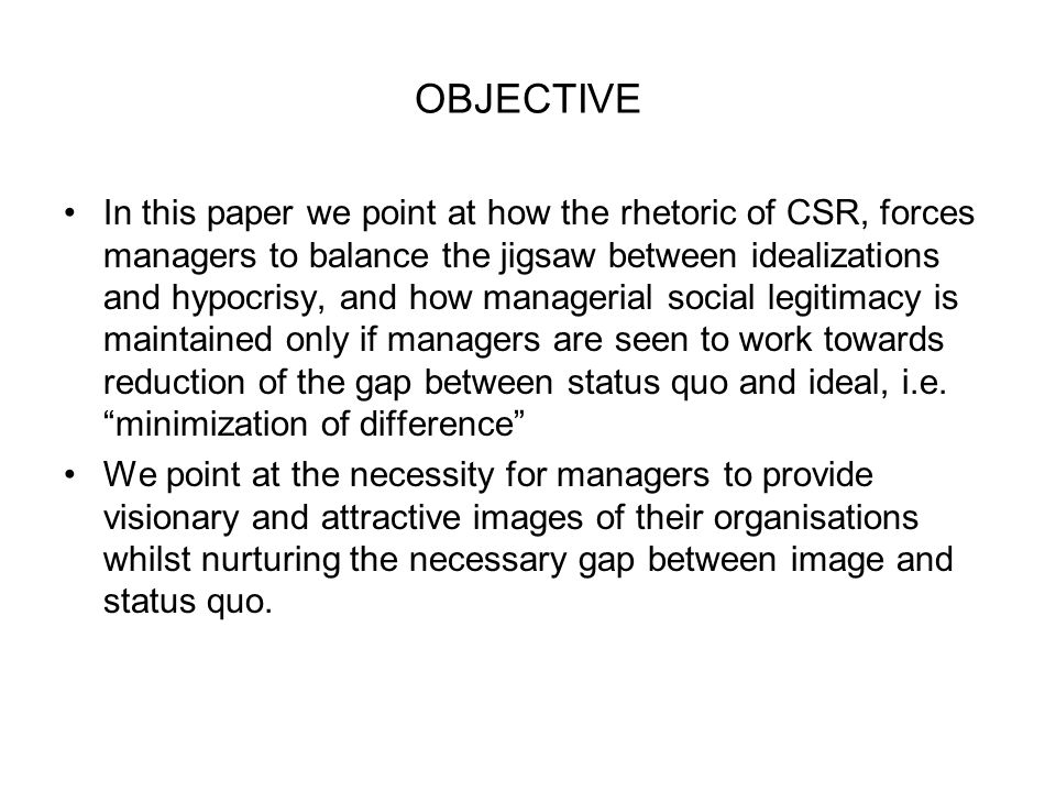 OBJECTIVE In this paper we point at how the rhetoric of CSR, forces managers to balance the jigsaw between idealizations and hypocrisy, and how managerial social legitimacy is maintained only if managers are seen to work towards reduction of the gap between status quo and ideal, i.e.