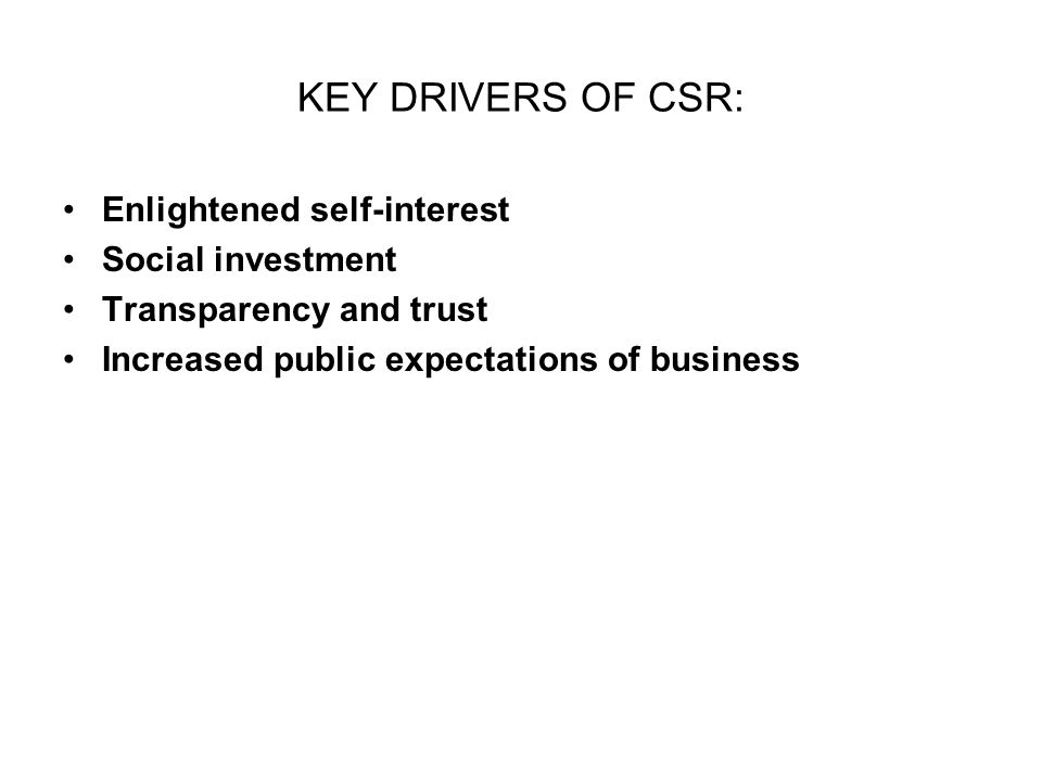 KEY DRIVERS OF CSR: Enlightened self-interest Social investment Transparency and trust Increased public expectations of business