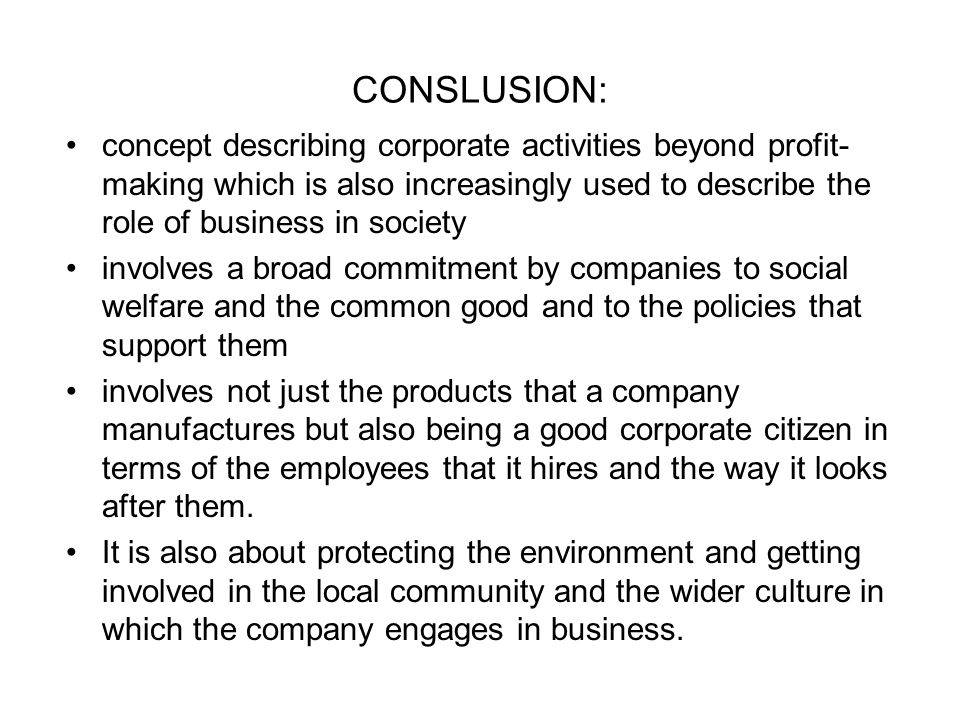 CONSLUSION: concept describing corporate activities beyond profit- making which is also increasingly used to describe the role of business in society involves a broad commitment by companies to social welfare and the common good and to the policies that support them involves not just the products that a company manufactures but also being a good corporate citizen in terms of the employees that it hires and the way it looks after them.