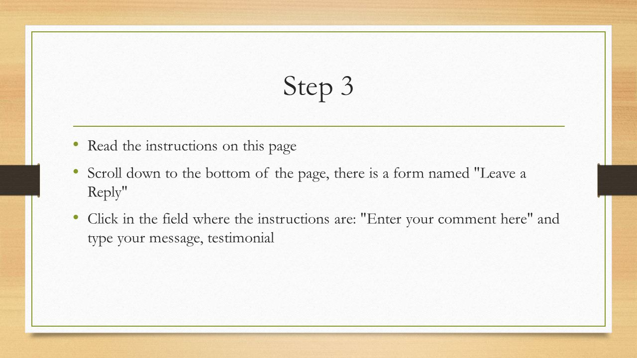 Step 3 Read the instructions on this page Scroll down to the bottom of the page, there is a form named Leave a Reply Click in the field where the instructions are: Enter your comment here and type your message, testimonial