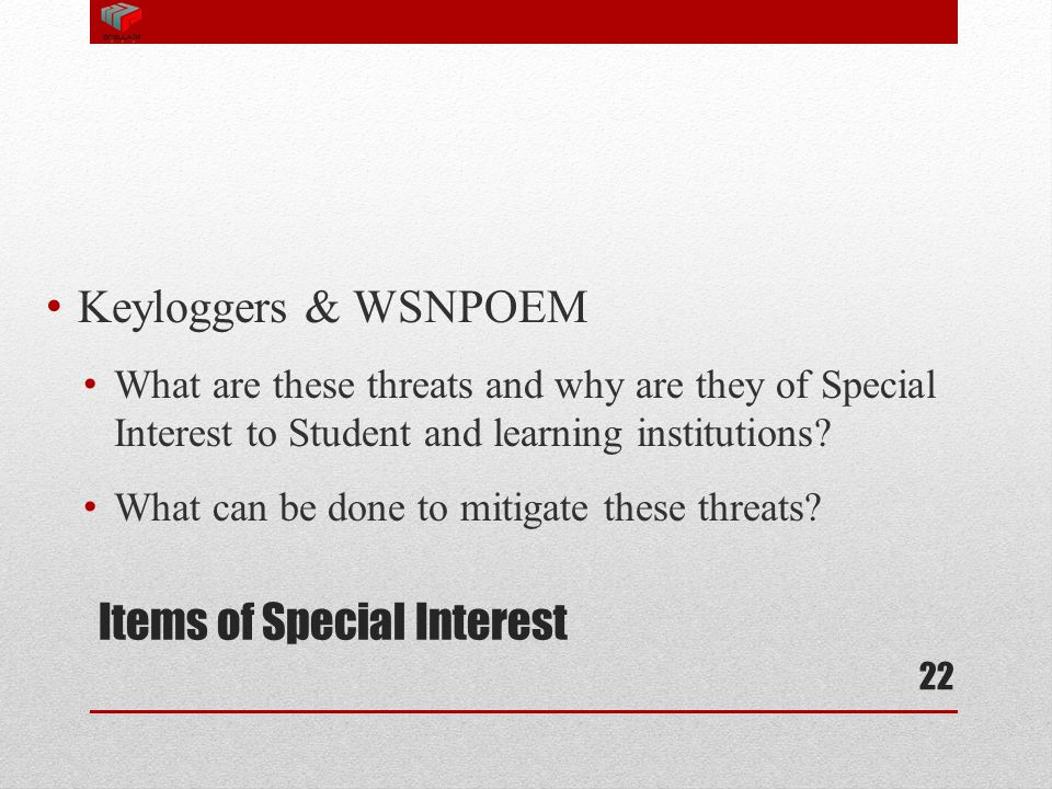 Items of Special Interest Keyloggers & WSNPOEM What are these threats and why are they of Special Interest to Student and learning institutions? What