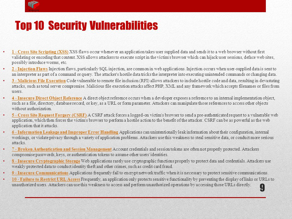 Top 10 Security Vulnerabilities 1 - Cross Site Scripting (XSS) XSS flaws occur whenever an application takes user supplied data and sends it to a web