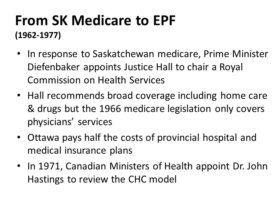 From SK Medicare to EPF (1962-1977) In response to Saskatchewan medicare, Prime Minister Diefenbaker appoints Justice Hall to chair a Royal Commission on Health Services Hall recommends broad coverage including home care & drugs but the 1966 medicare legislation only covers physicians' services Ottawa pays half the costs of provincial hospital and medical insurance plans In 1971, Canadian Ministers of Health appoint Dr.