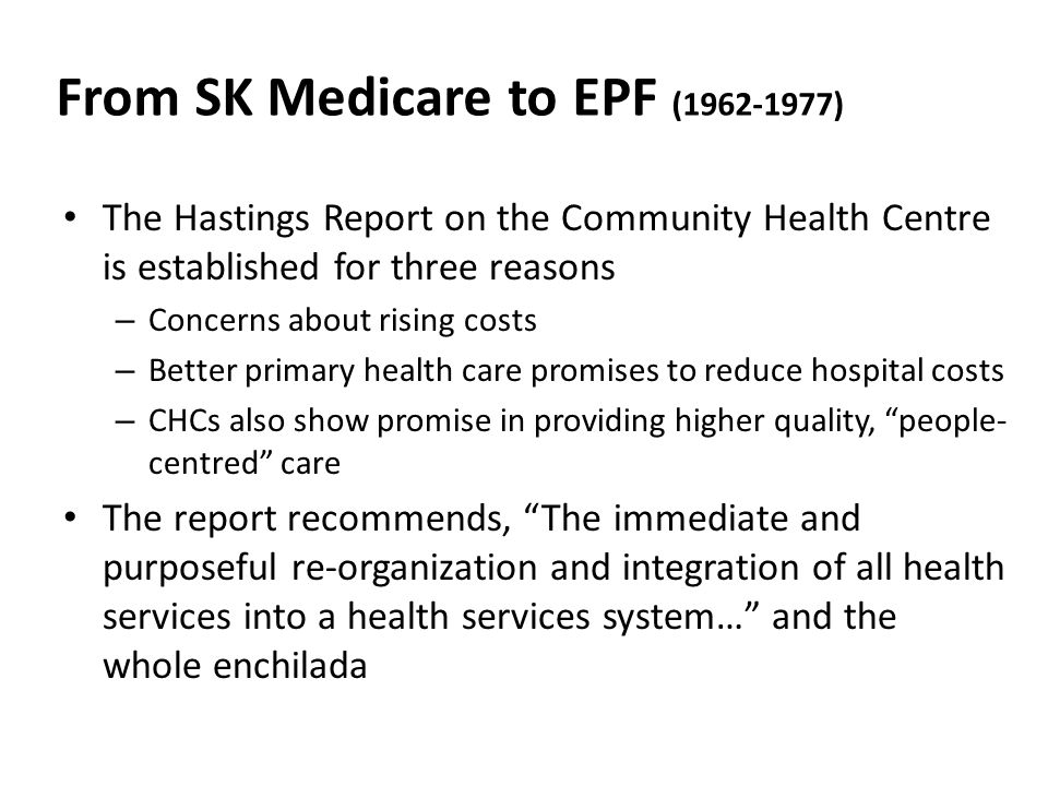 From SK Medicare to EPF (1962-1977) The Hastings Report on the Community Health Centre is established for three reasons – Concerns about rising costs – Better primary health care promises to reduce hospital costs – CHCs also show promise in providing higher quality, people- centred care The report recommends, The immediate and purposeful re-organization and integration of all health services into a health services system… and the whole enchilada