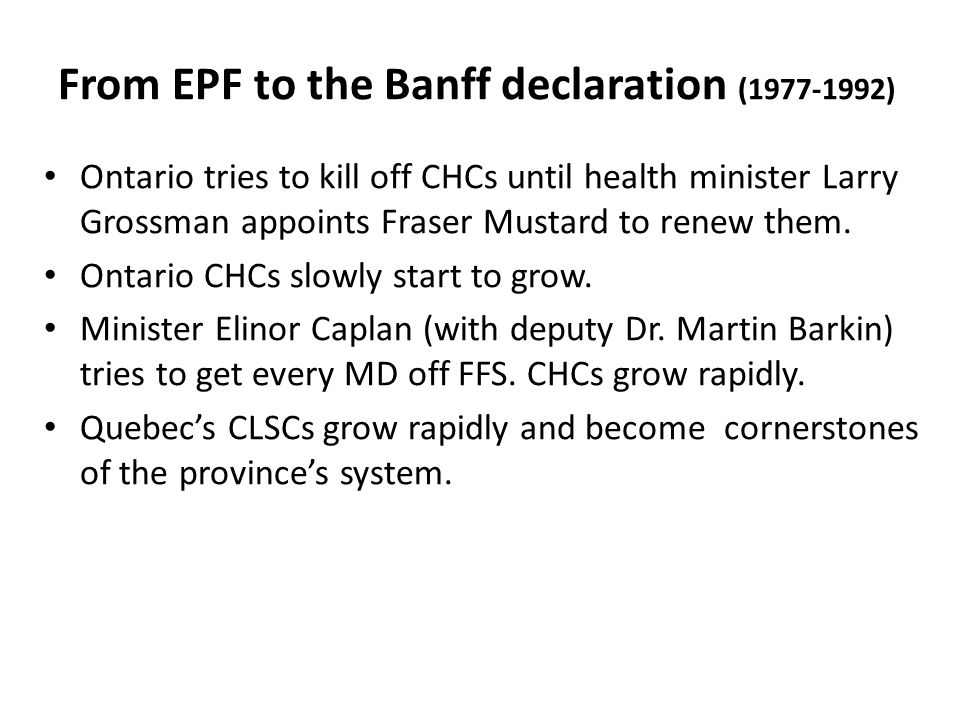 From EPF to the Banff declaration (1977-1992) Ontario tries to kill off CHCs until health minister Larry Grossman appoints Fraser Mustard to renew them.