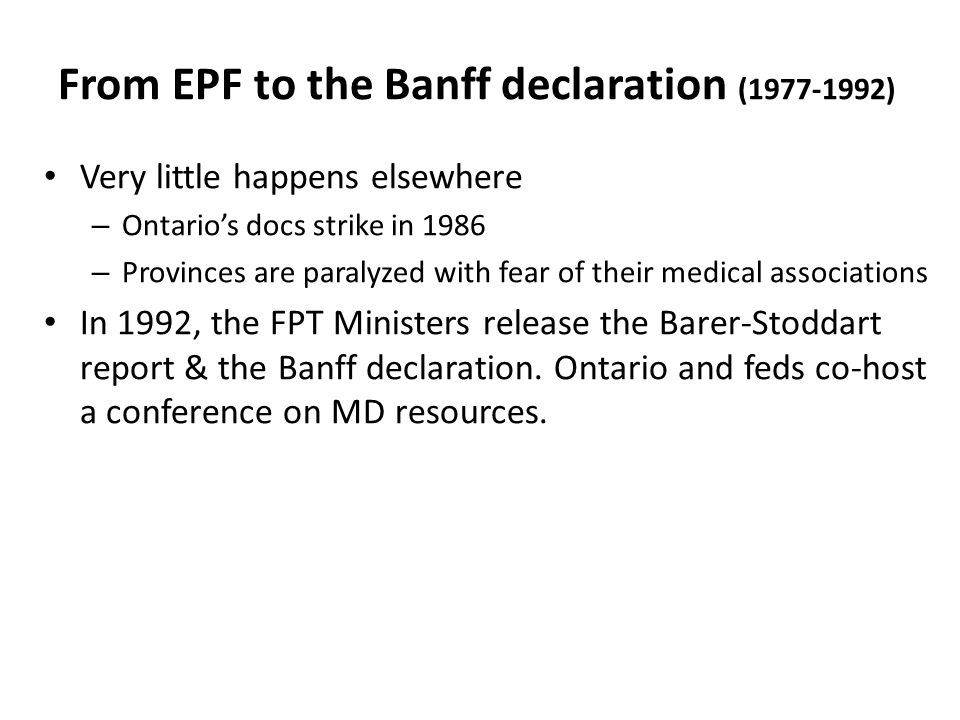 From EPF to the Banff declaration (1977-1992) Very little happens elsewhere – Ontario's docs strike in 1986 – Provinces are paralyzed with fear of their medical associations In 1992, the FPT Ministers release the Barer-Stoddart report & the Banff declaration.