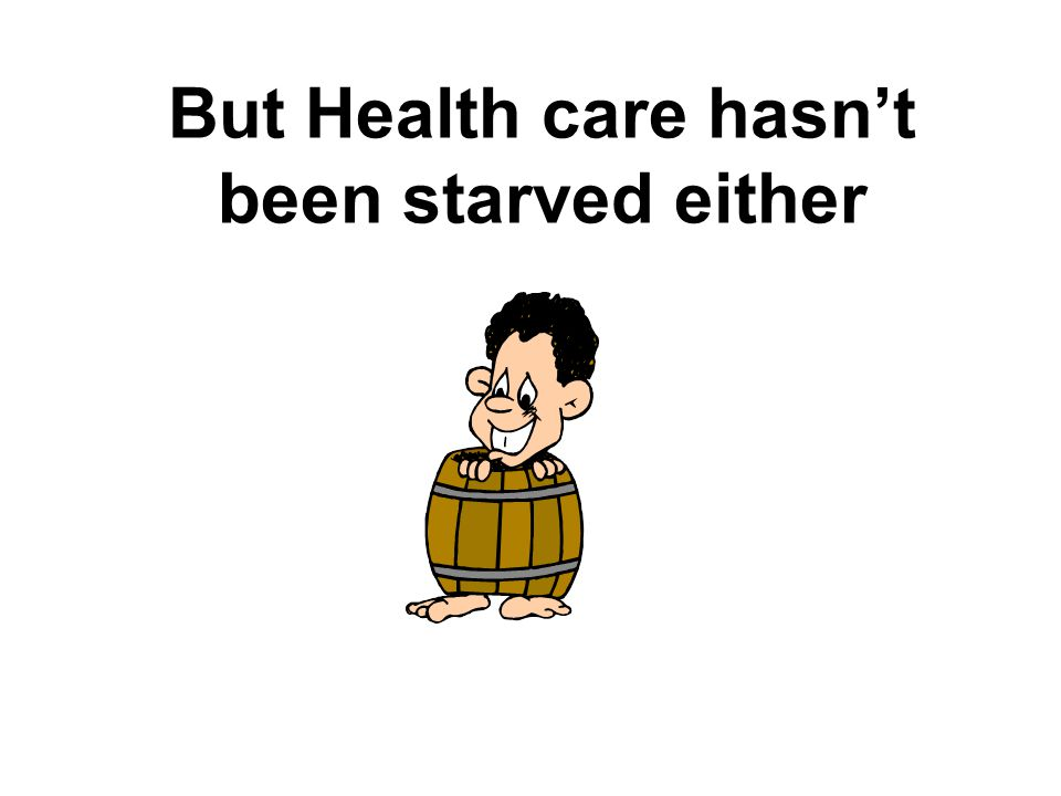 But Health care hasn't been starved either