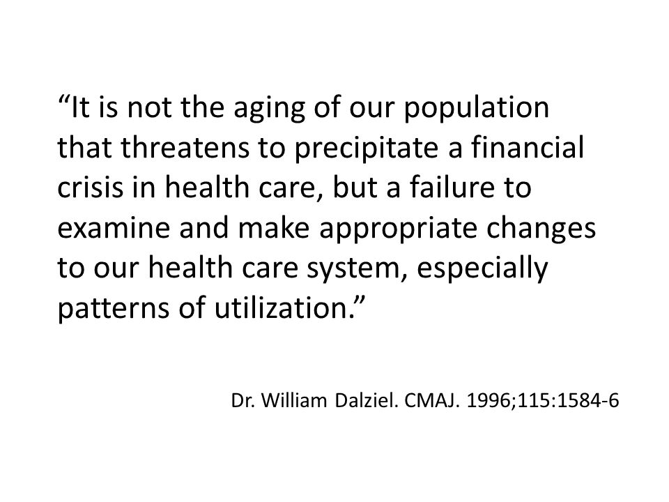 It is not the aging of our population that threatens to precipitate a financial crisis in health care, but a failure to examine and make appropriate changes to our health care system, especially patterns of utilization. Dr.