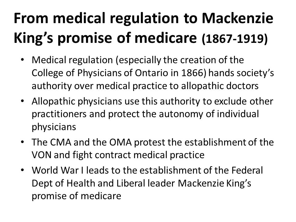 From medical regulation to Mackenzie King's promise of medicare (1867-1919) Medical regulation (especially the creation of the College of Physicians of Ontario in 1866) hands society's authority over medical practice to allopathic doctors Allopathic physicians use this authority to exclude other practitioners and protect the autonomy of individual physicians The CMA and the OMA protest the establishment of the VON and fight contract medical practice World War I leads to the establishment of the Federal Dept of Health and Liberal leader Mackenzie King's promise of medicare