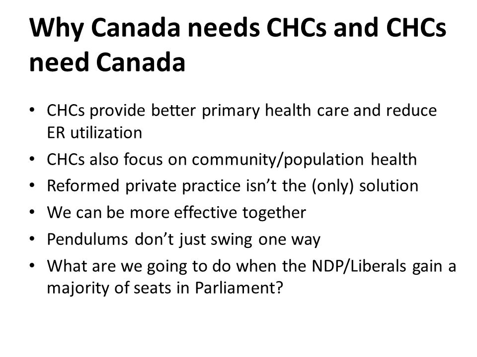 Why Canada needs CHCs and CHCs need Canada CHCs provide better primary health care and reduce ER utilization CHCs also focus on community/population health Reformed private practice isn't the (only) solution We can be more effective together Pendulums don't just swing one way What are we going to do when the NDP/Liberals gain a majority of seats in Parliament
