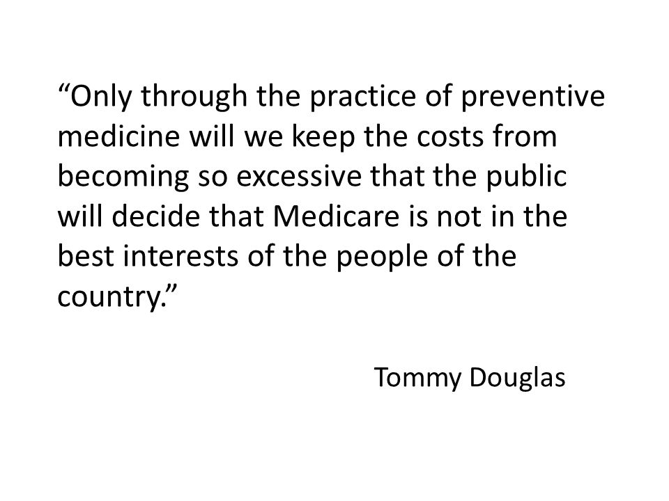 Only through the practice of preventive medicine will we keep the costs from becoming so excessive that the public will decide that Medicare is not in the best interests of the people of the country. Tommy Douglas