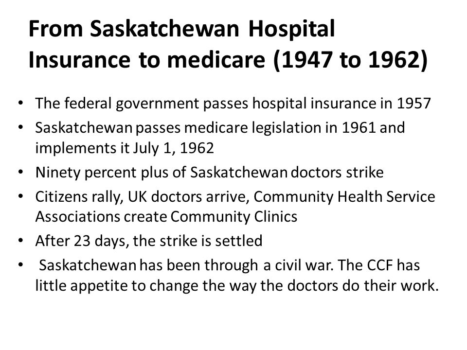 From Saskatchewan Hospital Insurance to medicare (1947 to 1962) The federal government passes hospital insurance in 1957 Saskatchewan passes medicare legislation in 1961 and implements it July 1, 1962 Ninety percent plus of Saskatchewan doctors strike Citizens rally, UK doctors arrive, Community Health Service Associations create Community Clinics After 23 days, the strike is settled Saskatchewan has been through a civil war.
