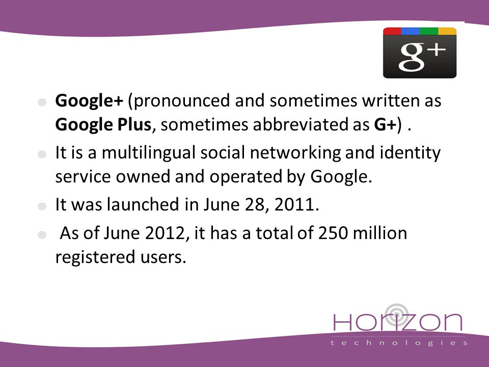 Google+ (pronounced and sometimes written as Google Plus, sometimes abbreviated as G+).
