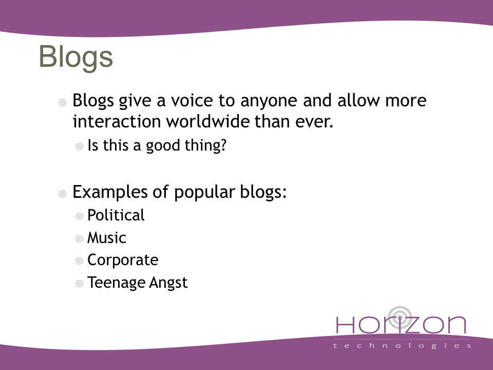 Blogs Blogs give a voice to anyone and allow more interaction worldwide than ever.