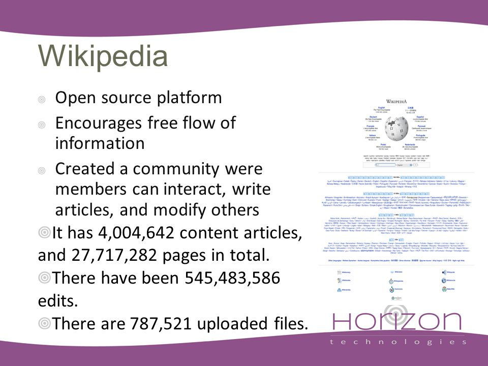 Wikipedia Open source platform Encourages free flow of information Created a community were members can interact, write articles, and modify others It has 4,004,642 content articles, and 27,717,282 pages in total.