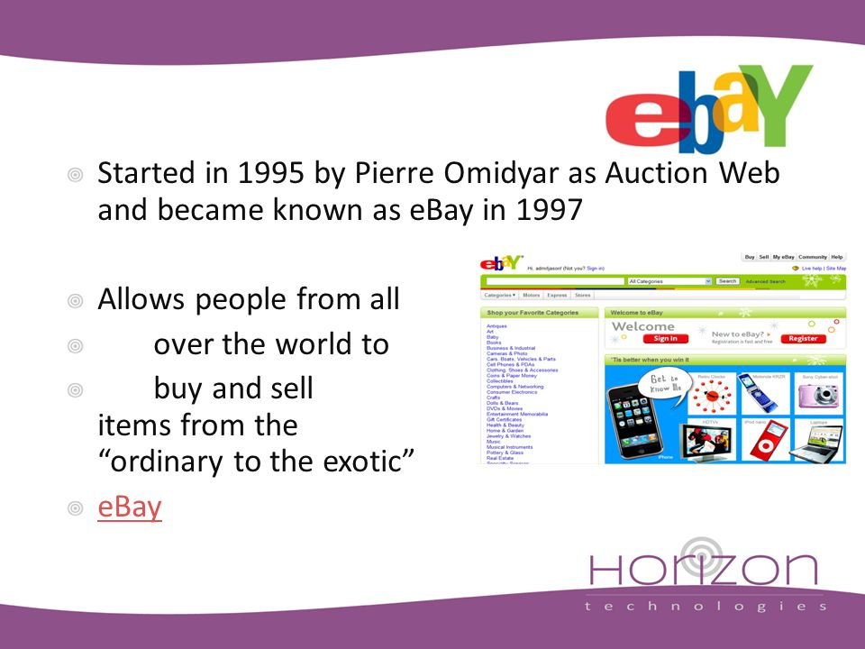 Started in 1995 by Pierre Omidyar as Auction Web and became known as eBay in 1997 Allows people from all over the world to buy and sell items from the ordinary to the exotic eBay