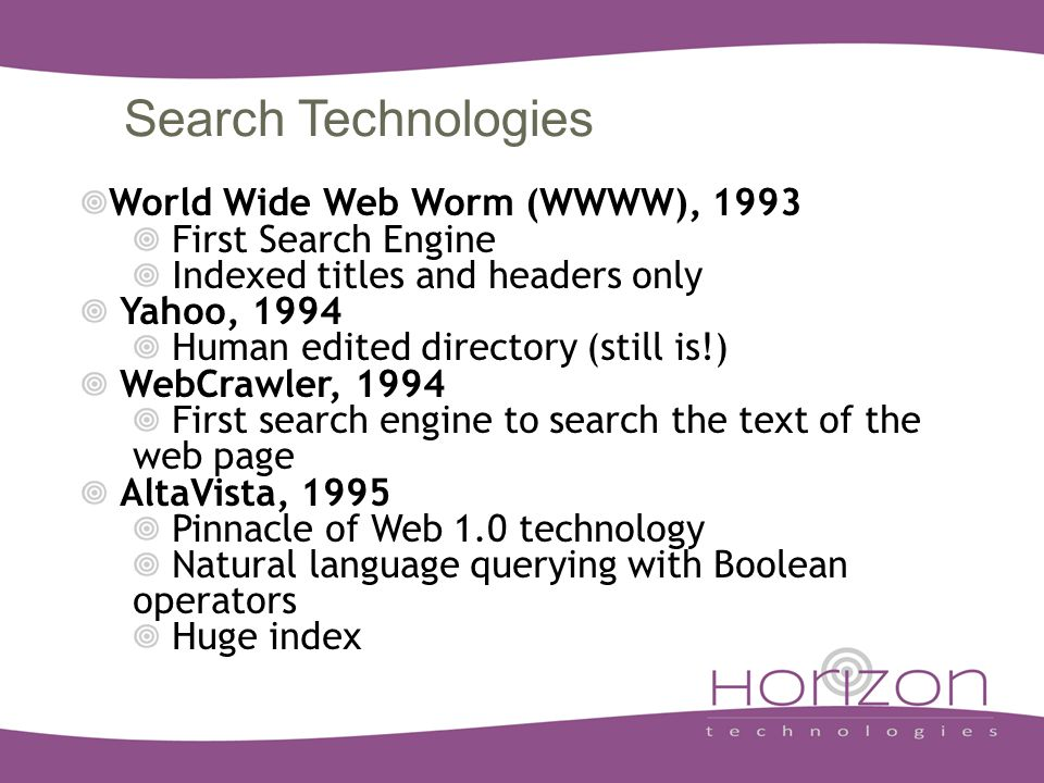 Search Technologies World Wide Web Worm (WWWW), 1993 First Search Engine Indexed titles and headers only Yahoo, 1994 Human edited directory (still is!) WebCrawler, 1994 First search engine to search the text of the web page AltaVista, 1995 Pinnacle of Web 1.0 technology Natural language querying with Boolean operators Huge index