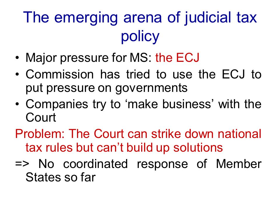 The emerging arena of judicial tax policy Major pressure for MS: the ECJ Commission has tried to use the ECJ to put pressure on governments Companies try to 'make business' with the Court Problem: The Court can strike down national tax rules but can't build up solutions => No coordinated response of Member States so far
