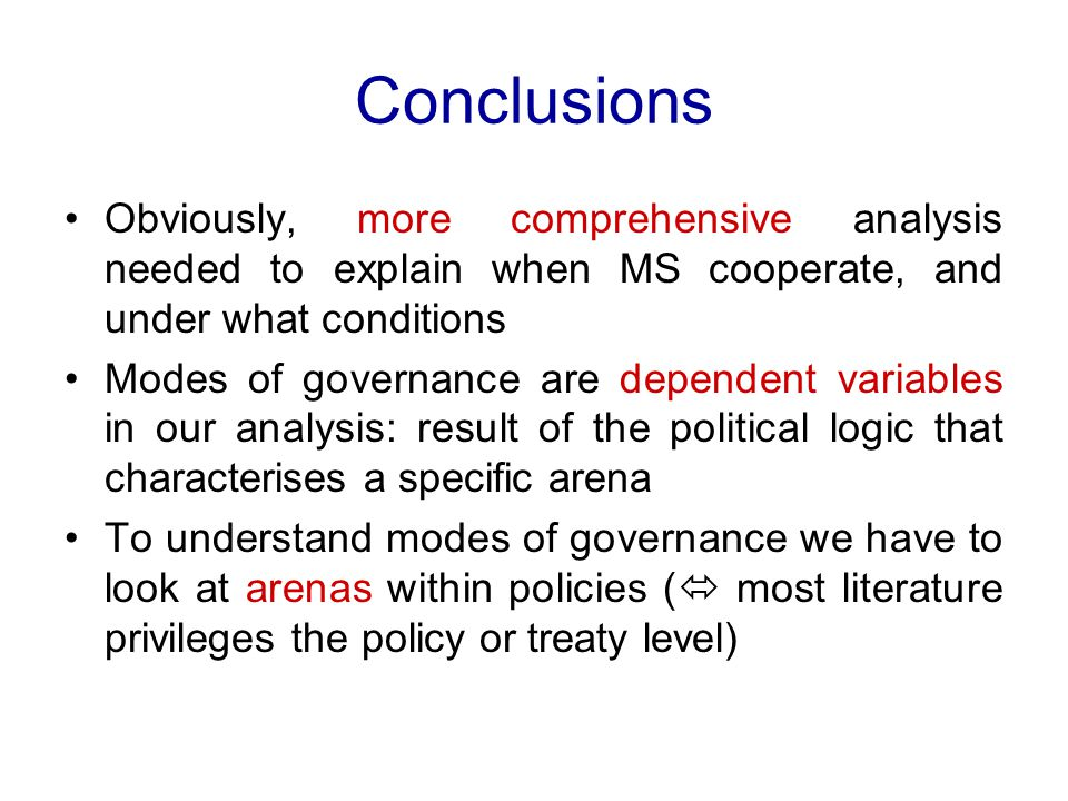 Conclusions Obviously, more comprehensive analysis needed to explain when MS cooperate, and under what conditions Modes of governance are dependent variables in our analysis: result of the political logic that characterises a specific arena To understand modes of governance we have to look at arenas within policies (  most literature privileges the policy or treaty level)