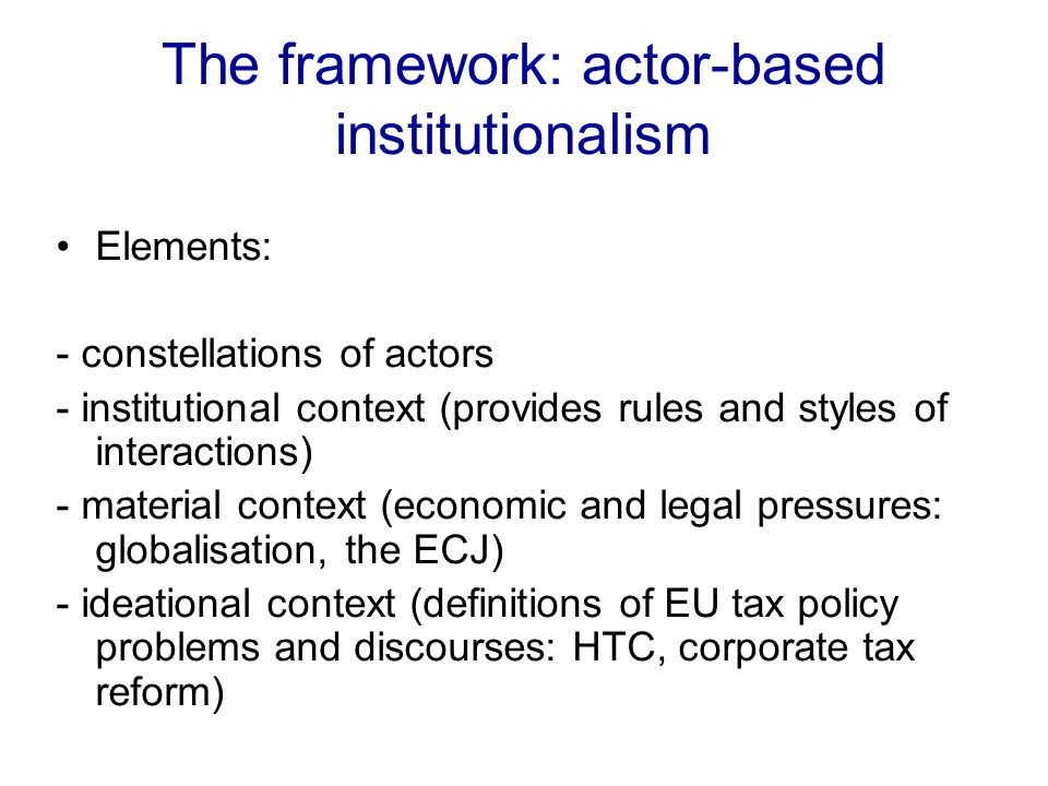 The framework: actor-based institutionalism Elements: - constellations of actors - institutional context (provides rules and styles of interactions) - material context (economic and legal pressures: globalisation, the ECJ) - ideational context (definitions of EU tax policy problems and discourses: HTC, corporate tax reform)
