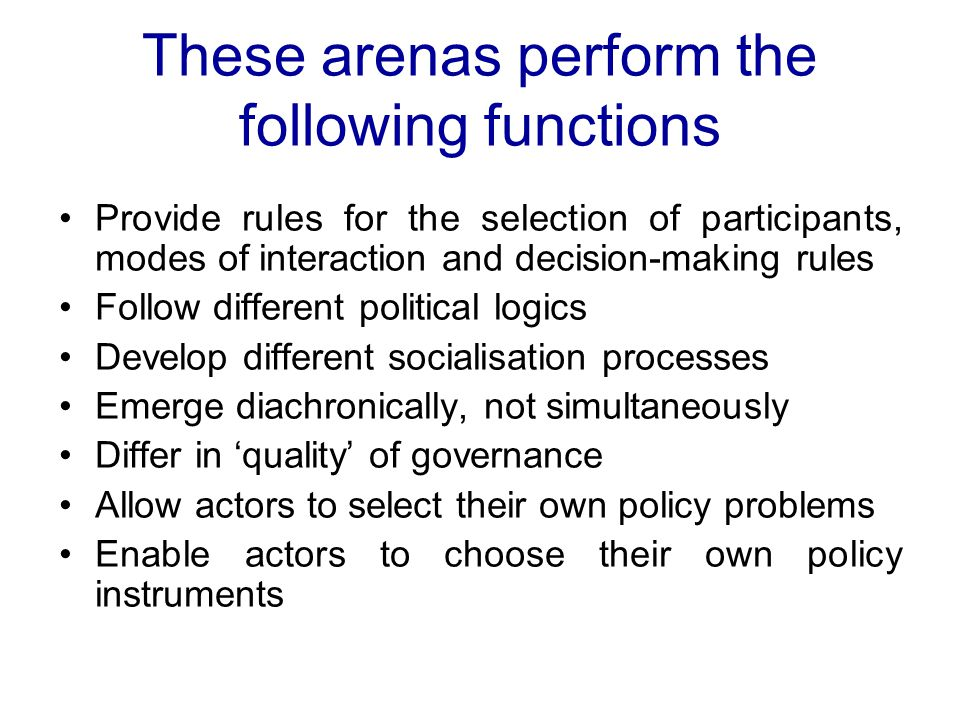 These arenas perform the following functions Provide rules for the selection of participants, modes of interaction and decision-making rules Follow different political logics Develop different socialisation processes Emerge diachronically, not simultaneously Differ in 'quality' of governance Allow actors to select their own policy problems Enable actors to choose their own policy instruments