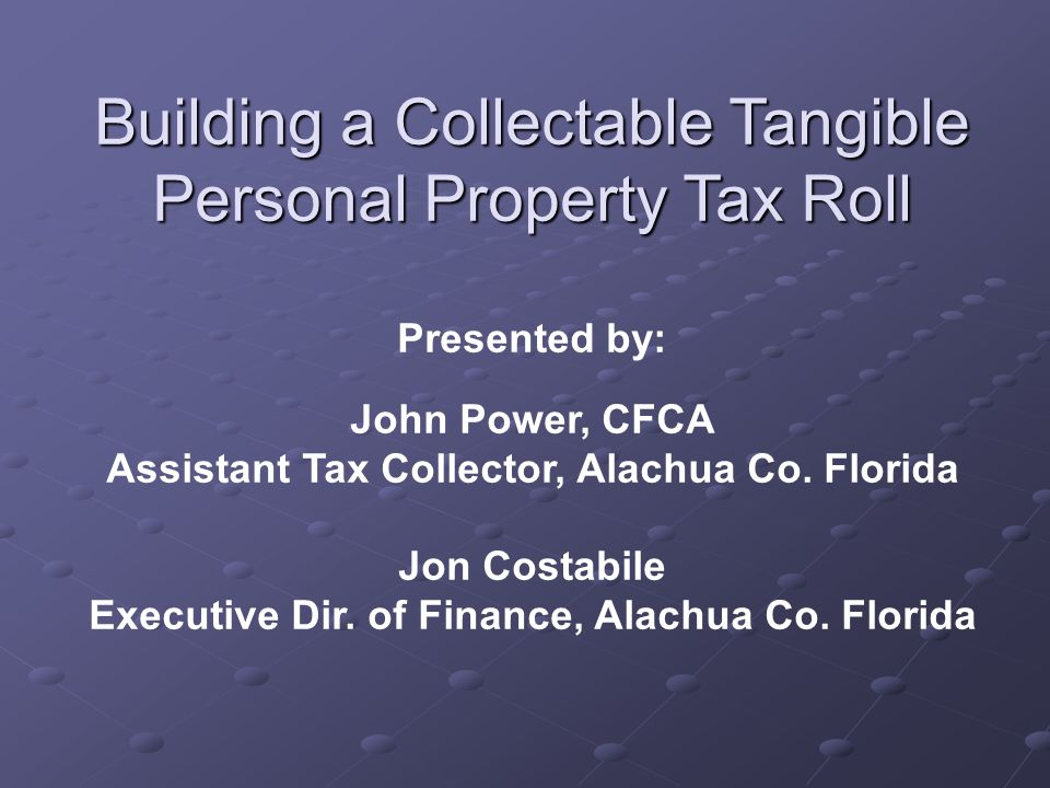 Building a Collectable Tangible Personal Property Tax Roll Presented by: John Power, CFCA Assistant Tax Collector, Alachua Co. Florida Jon Costabile E