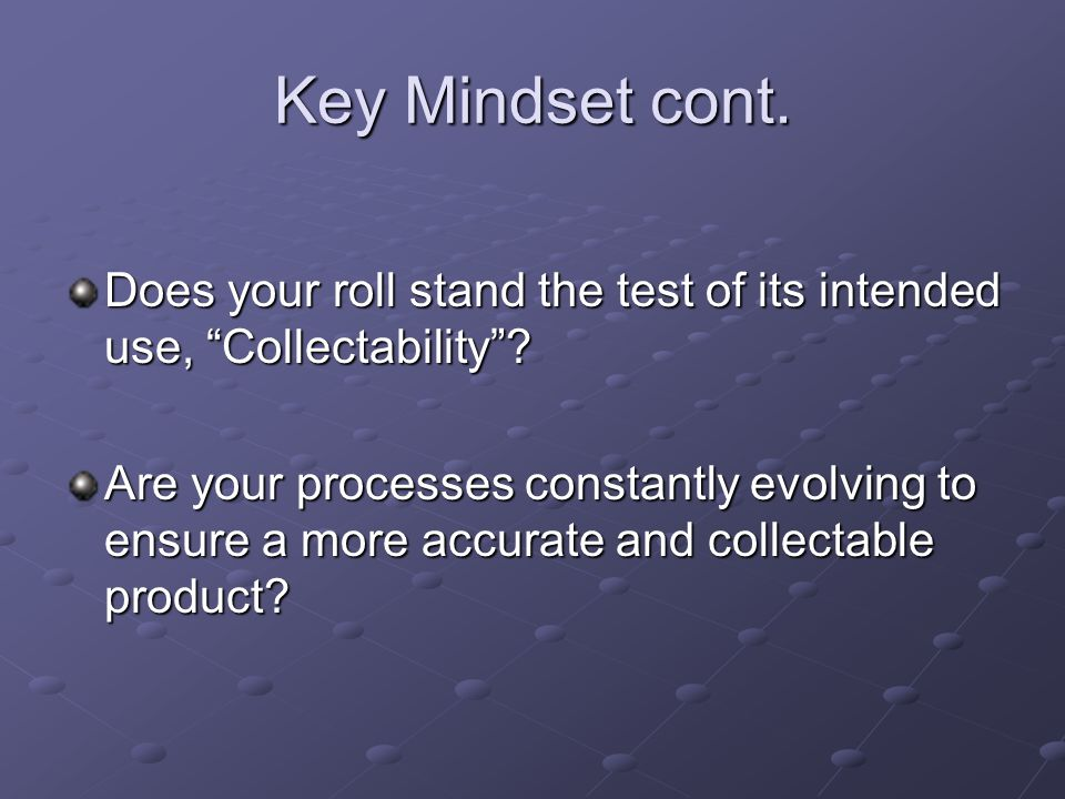 "Key Mindset cont. Does your roll stand the test of its intended use, ""Collectability""? Are your processes constantly evolving to ensure a more accurat"