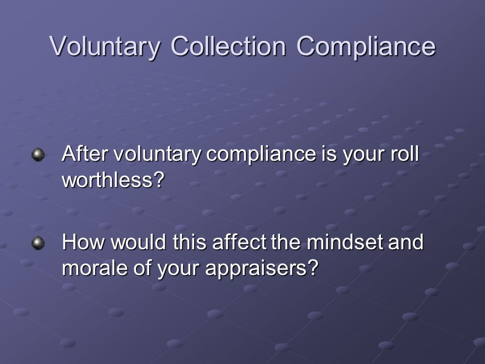Voluntary Collection Compliance After voluntary compliance is your roll worthless? How would this affect the mindset and morale of your appraisers?