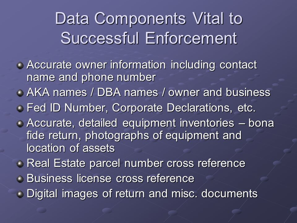 Data Components Vital to Successful Enforcement Accurate owner information including contact name and phone number AKA names / DBA names / owner and b