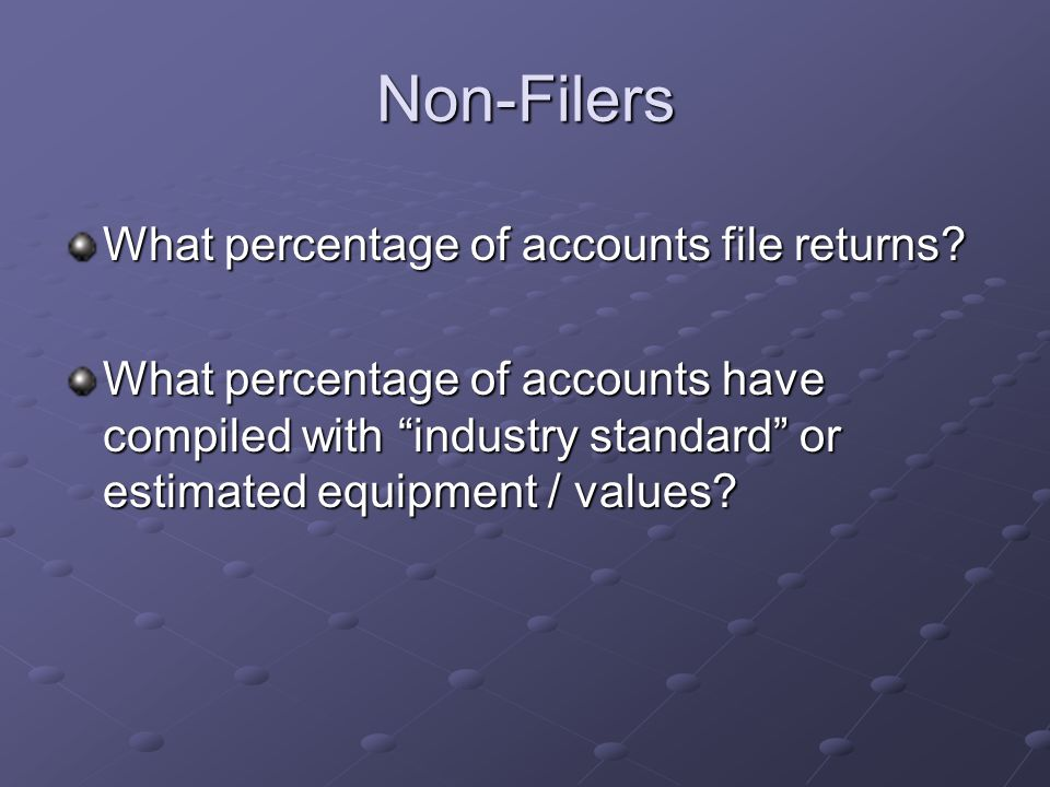 "Non-Filers What percentage of accounts file returns? What percentage of accounts have compiled with ""industry standard"" or estimated equipment / value"