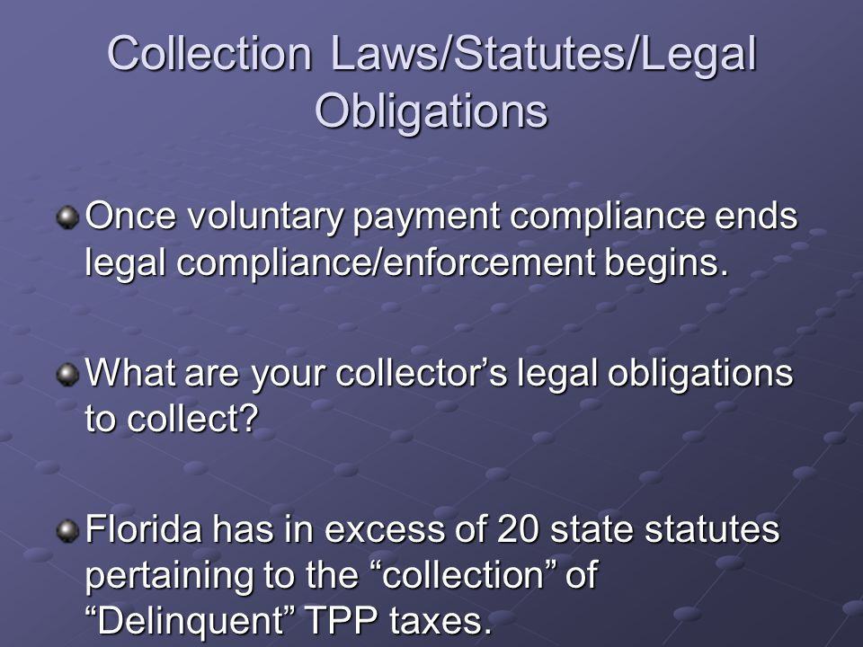 Collection Laws/Statutes/Legal Obligations Once voluntary payment compliance ends legal compliance/enforcement begins. What are your collector's legal