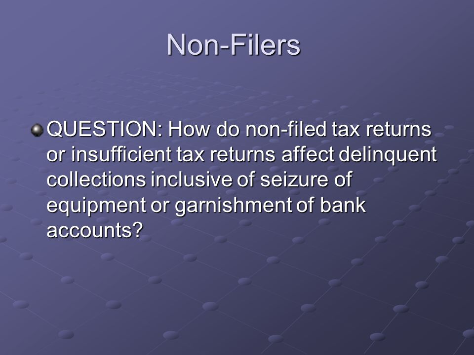 Non-Filers QUESTION: How do non-filed tax returns or insufficient tax returns affect delinquent collections inclusive of seizure of equipment or garni