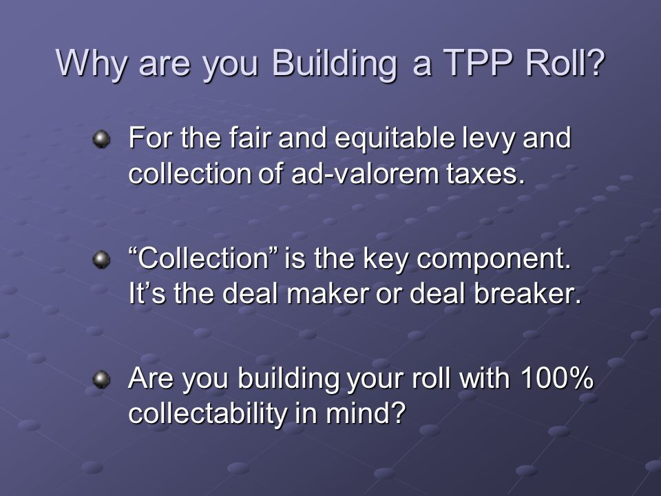 "Why are you Building a TPP Roll? For the fair and equitable levy and collection of ad-valorem taxes. ""Collection"" is the key component. It's the deal"