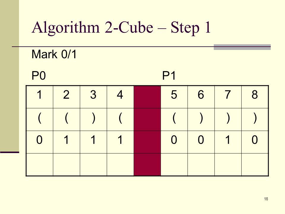 18 Algorithm 2-Cube – Step 1 12345678 (()(())) 01110010 Mark 0/1 P0 P1