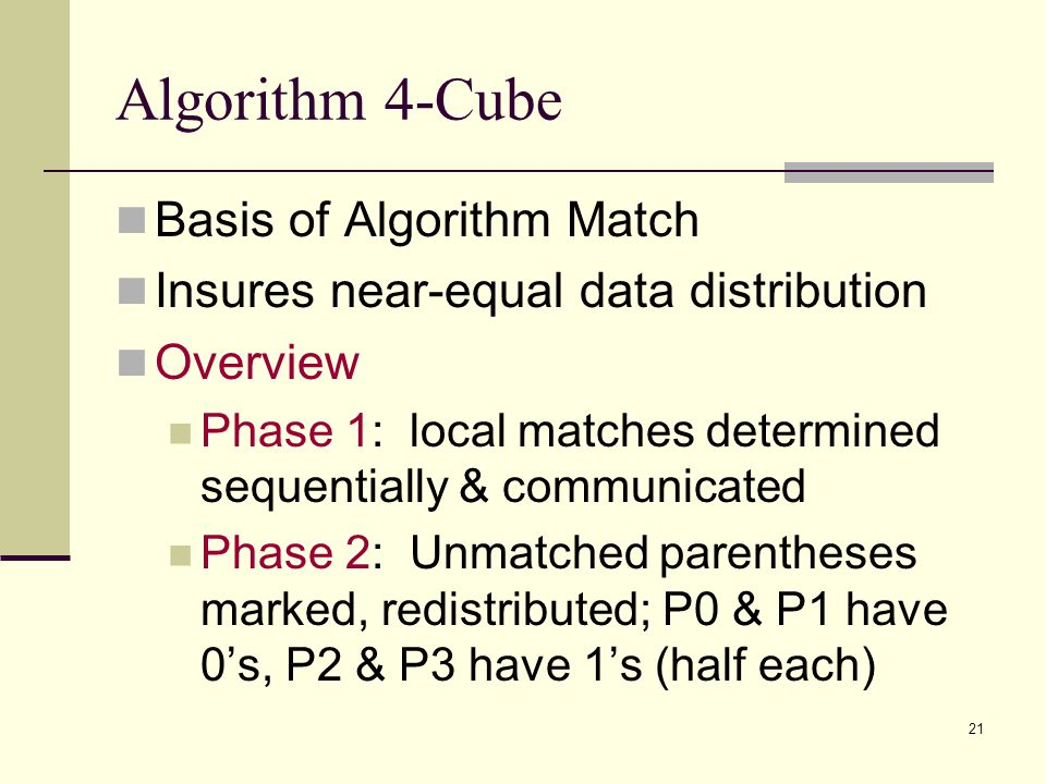 21 Algorithm 4-Cube Basis of Algorithm Match Insures near-equal data distribution Overview Phase 1: local matches determined sequentially & communicated Phase 2: Unmatched parentheses marked, redistributed; P0 & P1 have 0's, P2 & P3 have 1's (half each)
