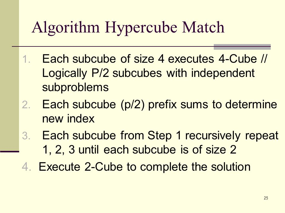 25 Algorithm Hypercube Match 1. Each subcube of size 4 executes 4-Cube // Logically P/2 subcubes with independent subproblems 2. Each subcube (p/2) pr