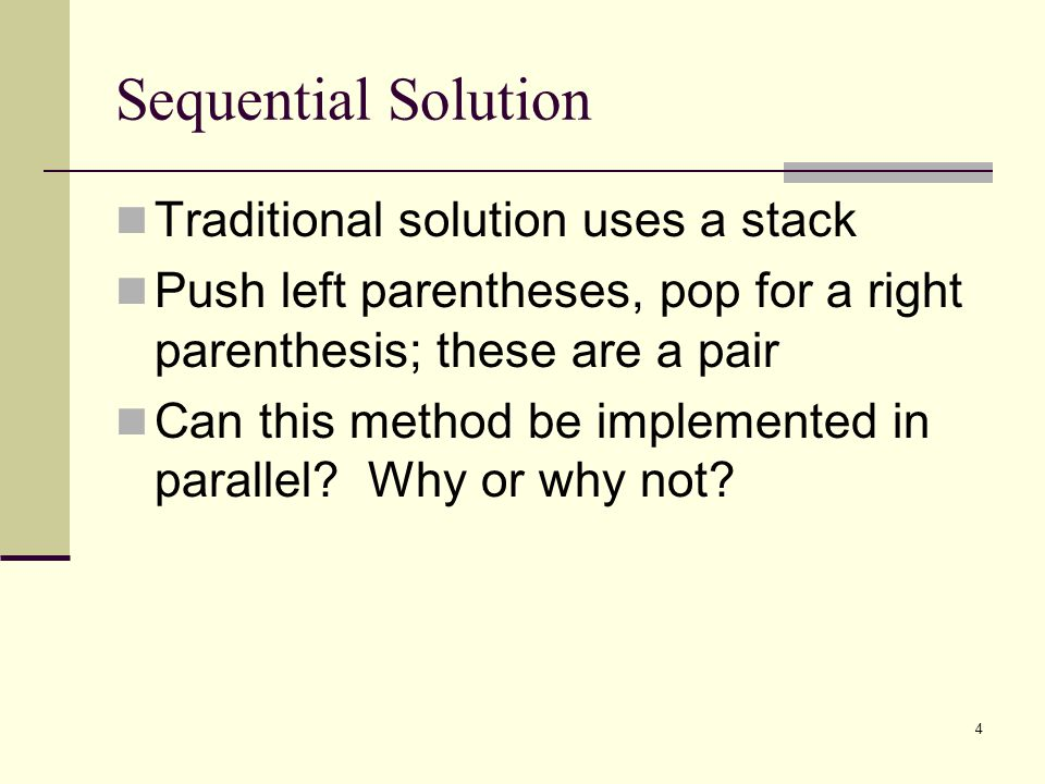 4 Sequential Solution Traditional solution uses a stack Push left parentheses, pop for a right parenthesis; these are a pair Can this method be implemented in parallel.
