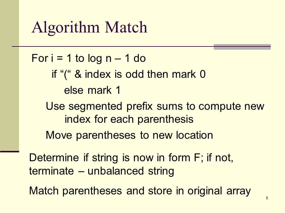 8 Algorithm Match For i = 1 to log n – 1 do if ( & index is odd then mark 0 else mark 1 Use segmented prefix sums to compute new index for each parenthesis Move parentheses to new location Determine if string is now in form F; if not, terminate – unbalanced string Match parentheses and store in original array