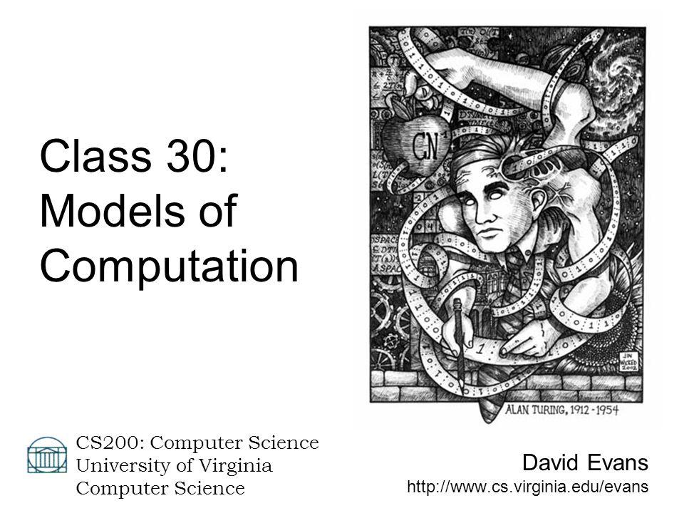 David Evans http://www.cs.virginia.edu/evans CS200: Computer Science University of Virginia Computer Science Class 30: Models of Computation