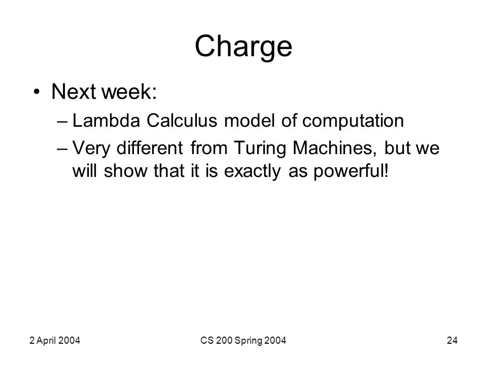 2 April 2004CS 200 Spring 200424 Charge Next week: –Lambda Calculus model of computation –Very different from Turing Machines, but we will show that it is exactly as powerful!