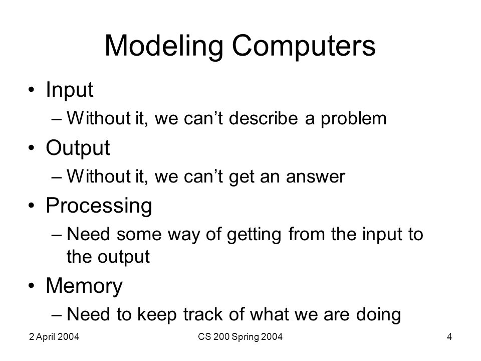 2 April 2004CS 200 Spring 20044 Modeling Computers Input –Without it, we can't describe a problem Output –Without it, we can't get an answer Processing –Need some way of getting from the input to the output Memory –Need to keep track of what we are doing