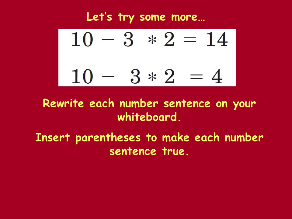 Let's try some more… Rewrite each number sentence on your whiteboard. Insert parentheses to make each number sentence true.